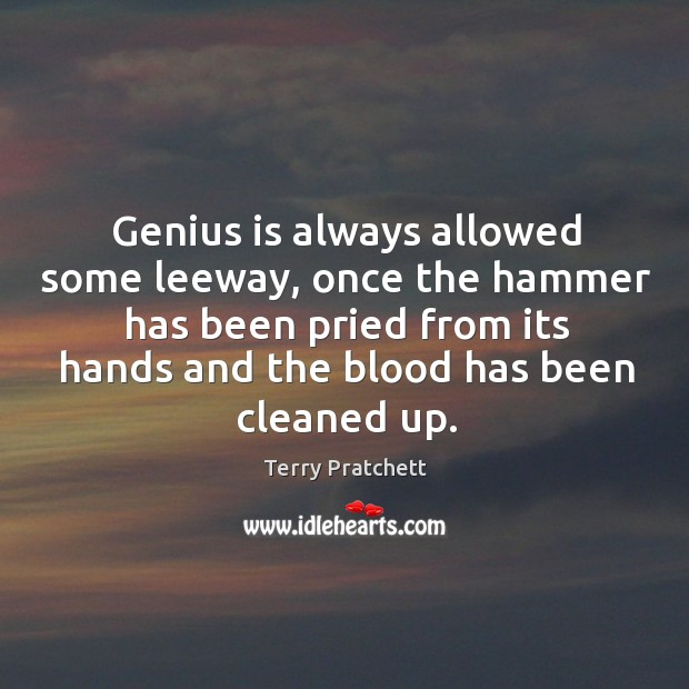 Genius is always allowed some leeway, once the hammer has been pried from its hands and the blood has been cleaned up. Image