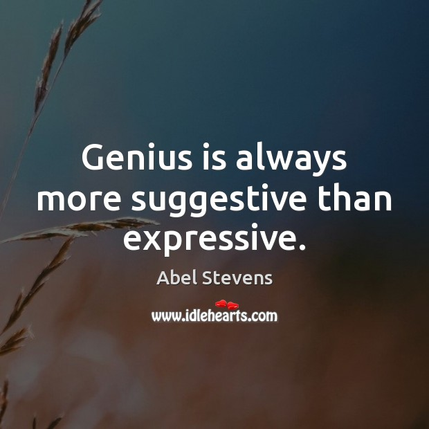 Image, Genius is always more suggestive than expressive.