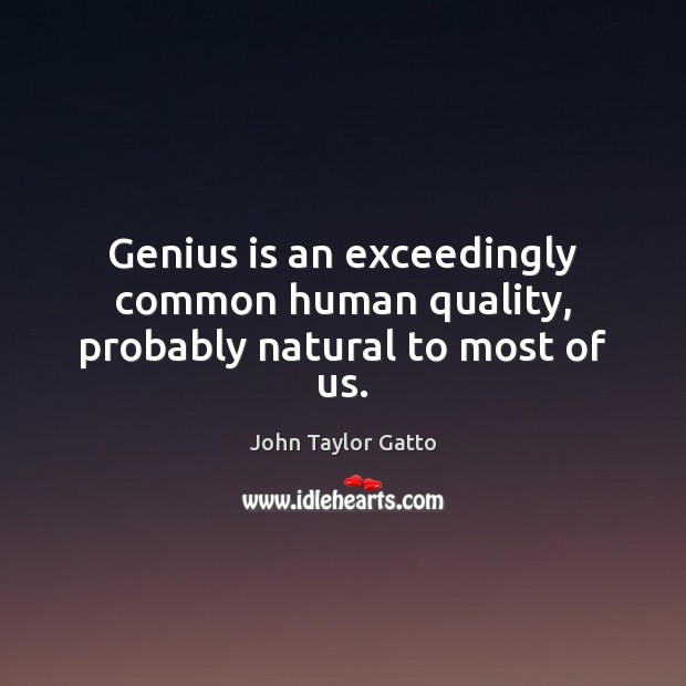 Genius is an exceedingly common human quality, probably natural to most of us. Image