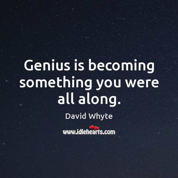 Image, Genius is becoming something you were all along.
