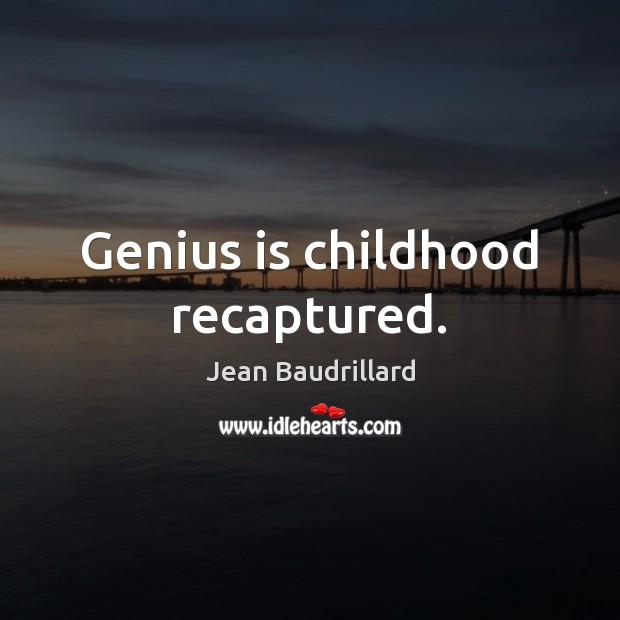 Genius is childhood recaptured. Jean Baudrillard Picture Quote
