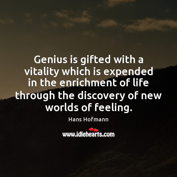 Genius is gifted with a vitality which is expended in the enrichment Hans Hofmann Picture Quote
