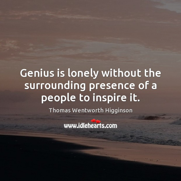 Genius is lonely without the surrounding presence of a people to inspire it. Thomas Wentworth Higginson Picture Quote