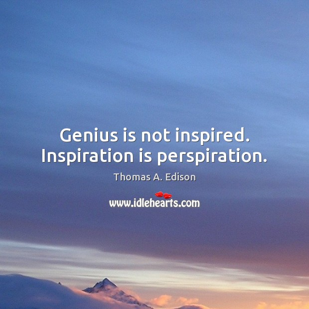 Genius is not inspired. Inspiration is perspiration. Thomas A. Edison Picture Quote
