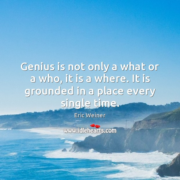Genius is not only a what or a who, it is a Eric Weiner Picture Quote