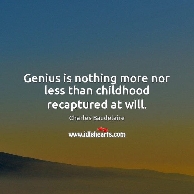 Genius is nothing more nor less than childhood recaptured at will. Image