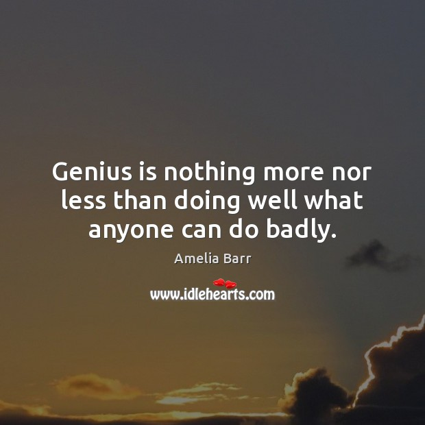 Image, Genius is nothing more nor less than doing well what anyone can do badly.