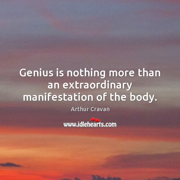 Image, Genius is nothing more than an extraordinary manifestation of the body.