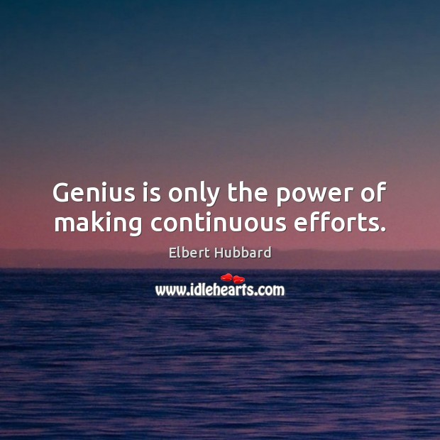 Genius is only the power of making continuous efforts. Elbert Hubbard Picture Quote