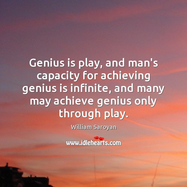 Genius is play, and man's capacity for achieving genius is infinite, and Image