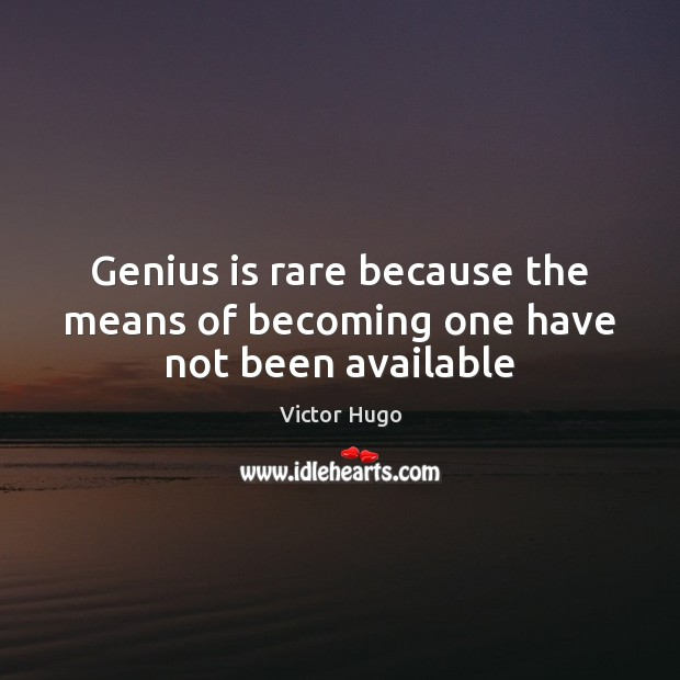 Genius is rare because the means of becoming one have not been available Image