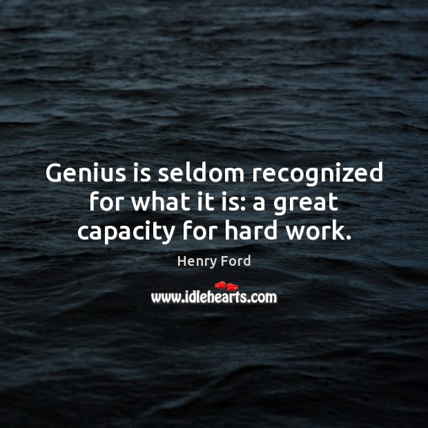 Genius is seldom recognized for what it is: a great capacity for hard work. Image