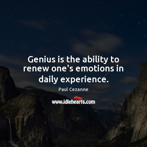 Genius is the ability to renew one's emotions in daily experience. Paul Cezanne Picture Quote