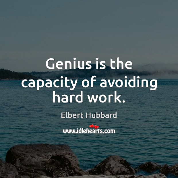 Image, Genius is the capacity of avoiding hard work.