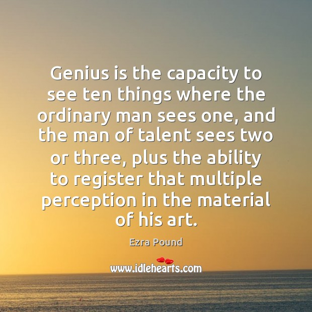 Genius is the capacity to see ten things where the ordinary man Ezra Pound Picture Quote