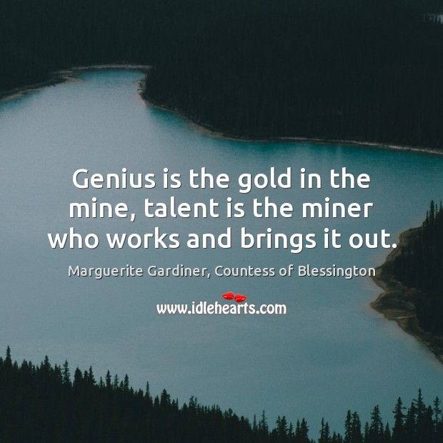 Image, Genius is the gold in the mine, talent is the miner who works and brings it out.