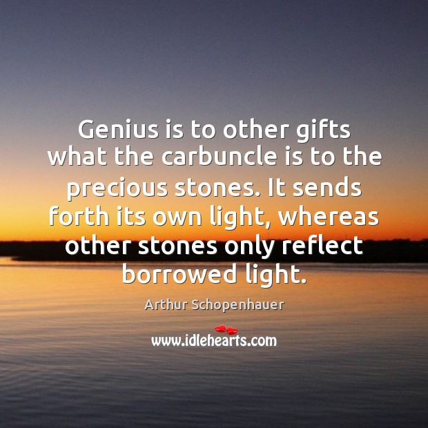 Genius is to other gifts what the carbuncle is to the precious Arthur Schopenhauer Picture Quote