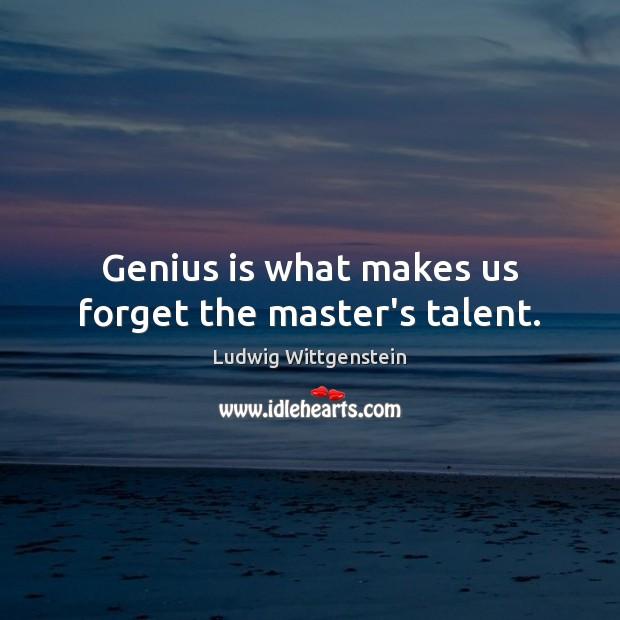 Image, Genius is what makes us forget the master's talent.
