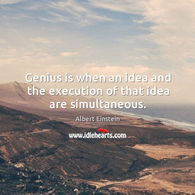 Genius is when an idea and the execution of that idea are simultaneous. Image