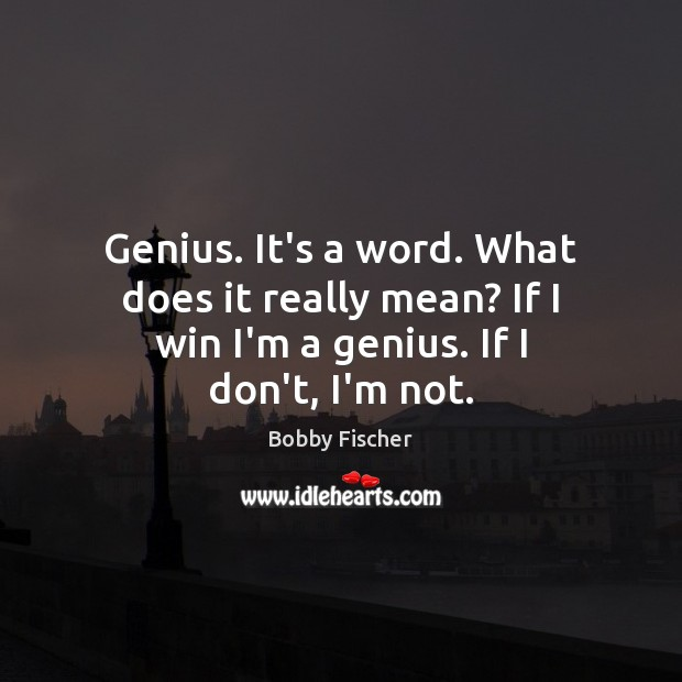 Genius. It's a word. What does it really mean? If I win I'm a genius. If I don't, I'm not. Bobby Fischer Picture Quote