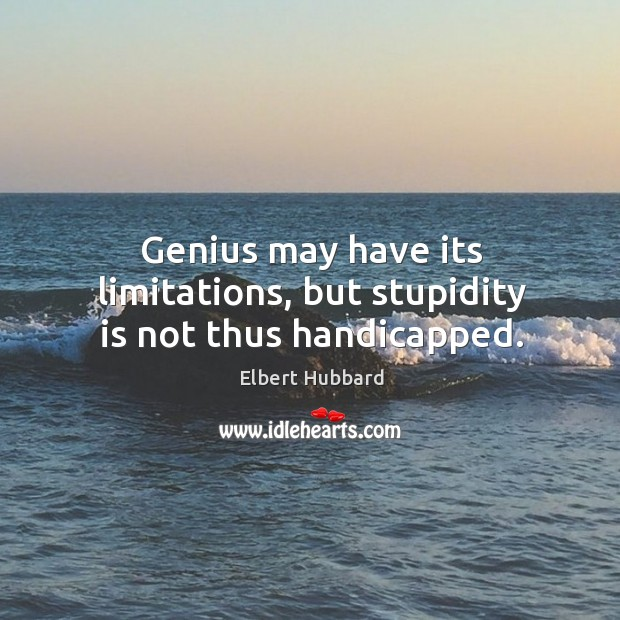 Genius may have its limitations, but stupidity is not thus handicapped. Image