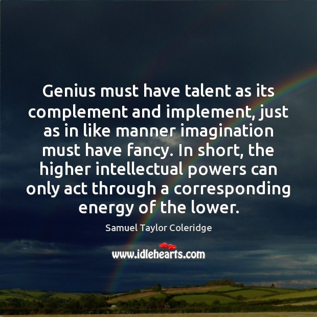 Genius must have talent as its complement and implement, just as in Samuel Taylor Coleridge Picture Quote