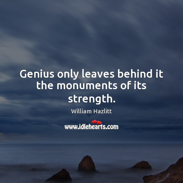 Genius only leaves behind it the monuments of its strength. Image