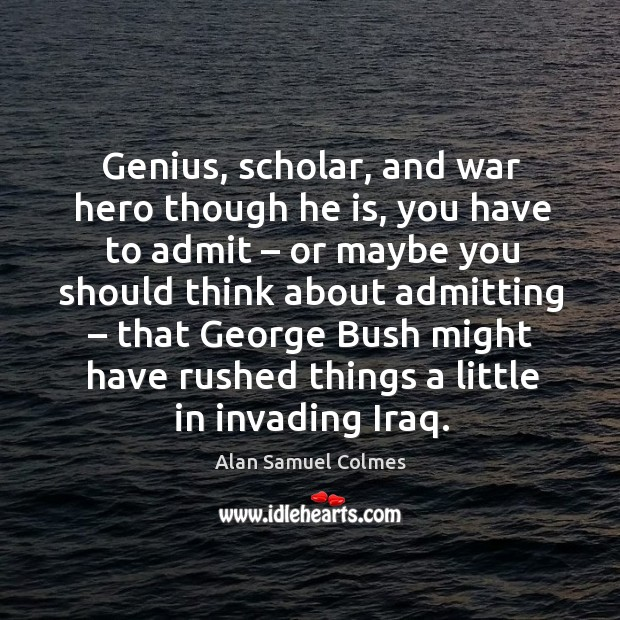 Genius, scholar, and war hero though he is, you have to admit – or maybe you Alan Samuel Colmes Picture Quote