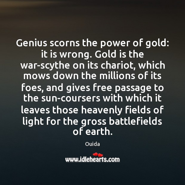 Genius scorns the power of gold: it is wrong. Gold is the Ouida Picture Quote