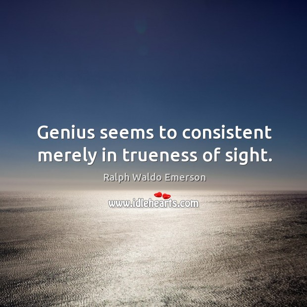 Image, Genius seems to consistent merely in trueness of sight.