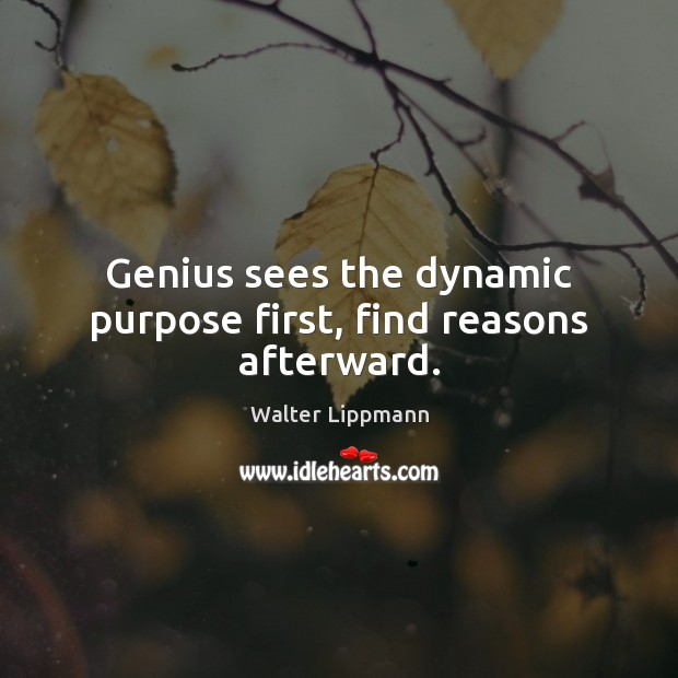Genius sees the dynamic purpose first, find reasons afterward. Walter Lippmann Picture Quote