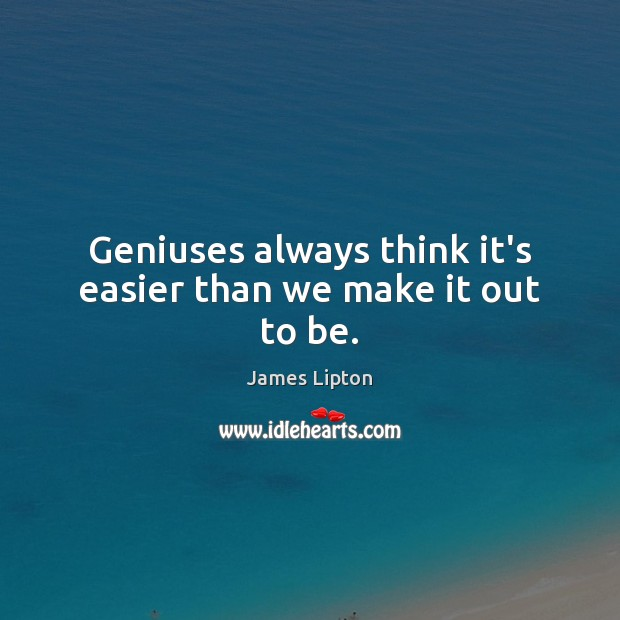 Image, Geniuses always think it's easier than we make it out to be.