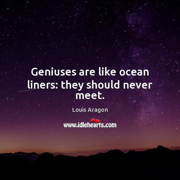 Geniuses are like ocean liners: they should never meet. Louis Aragon Picture Quote