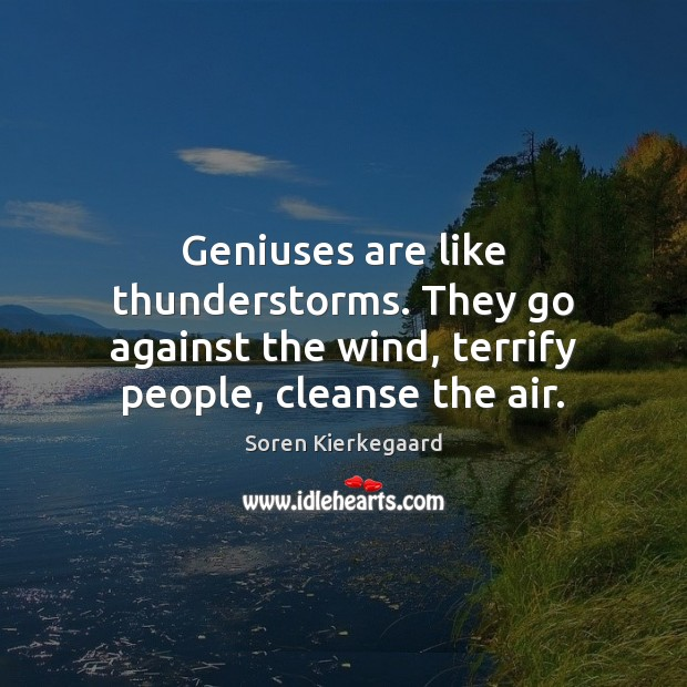 Geniuses are like thunderstorms. They go against the wind, terrify people, cleanse Image