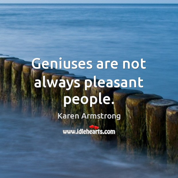 Geniuses are not always pleasant people. Karen Armstrong Picture Quote