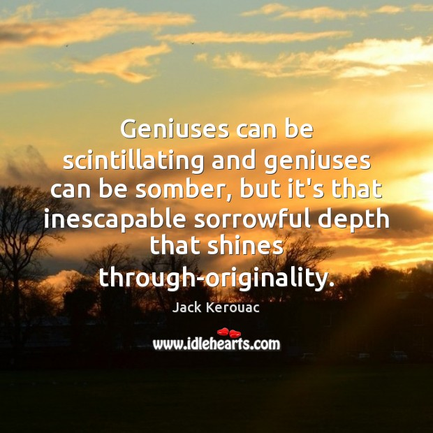 Geniuses can be scintillating and geniuses can be somber, but it's that Jack Kerouac Picture Quote