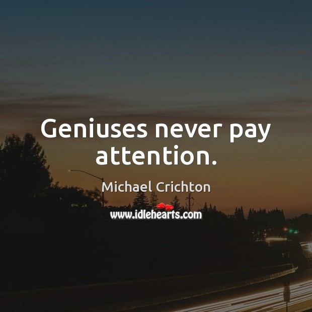 Geniuses never pay attention. Image