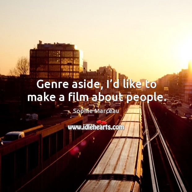 Genre aside, I'd like to make a film about people. Sophie Marceau Picture Quote