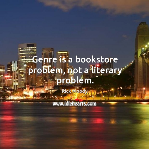 Genre is a bookstore problem, not a literary problem. Rick Moody Picture Quote