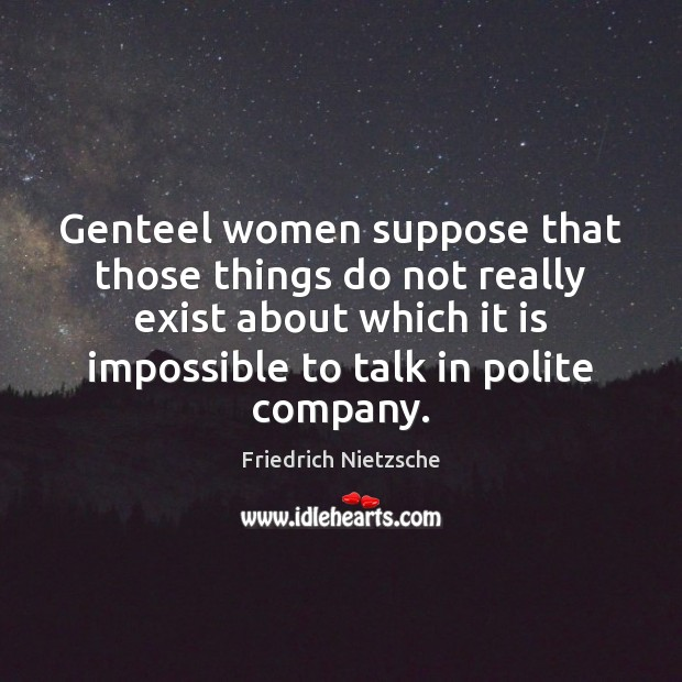 Image, Genteel women suppose that those things do not really exist about which