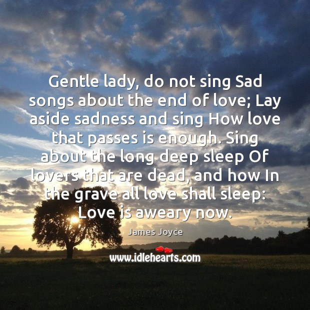 Gentle lady, do not sing Sad songs about the end of love; James Joyce Picture Quote