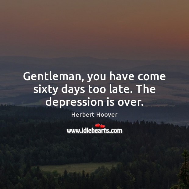 Image, Gentleman, you have come sixty days too late. The depression is over.