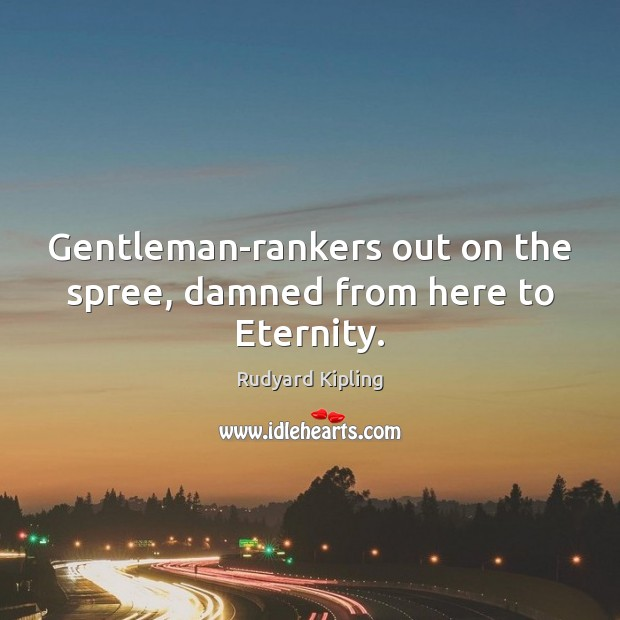 Gentleman-rankers out on the spree, damned from here to Eternity. Rudyard Kipling Picture Quote