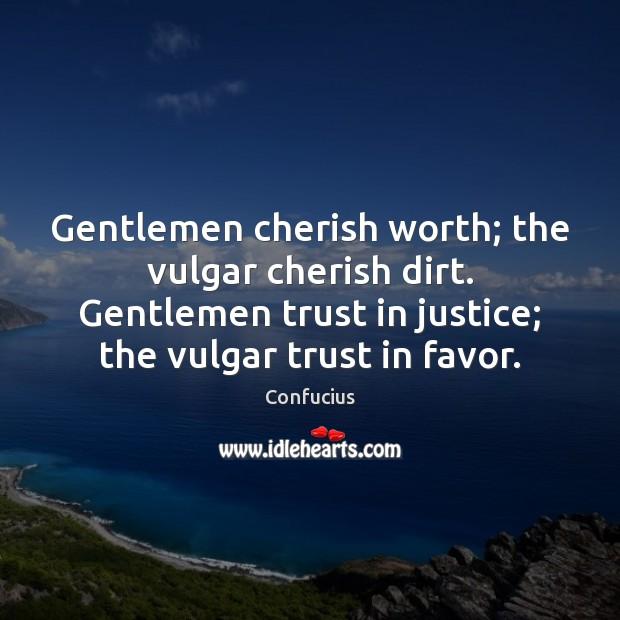 Gentlemen cherish worth; the vulgar cherish dirt. Gentlemen trust in justice; the Image