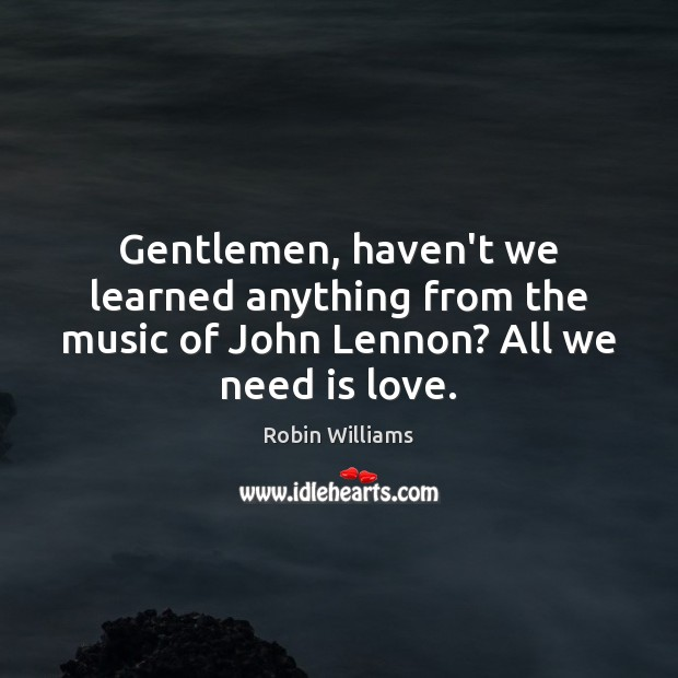 Gentlemen, haven't we learned anything from the music of John Lennon? All we need is love. Robin Williams Picture Quote