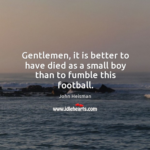 Gentlemen, it is better to have died as a small boy than to fumble this football. John Heisman Picture Quote