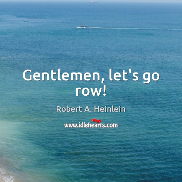 Gentlemen, let's go row! Robert A. Heinlein Picture Quote