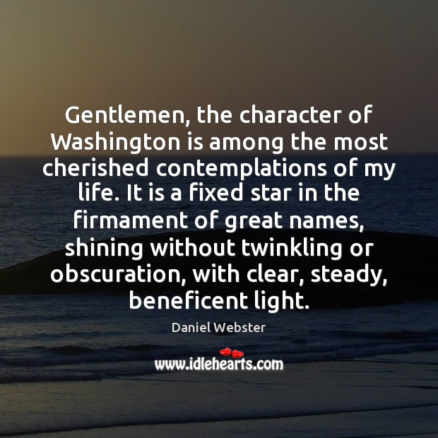 Gentlemen, the character of Washington is among the most cherished contemplations of Daniel Webster Picture Quote
