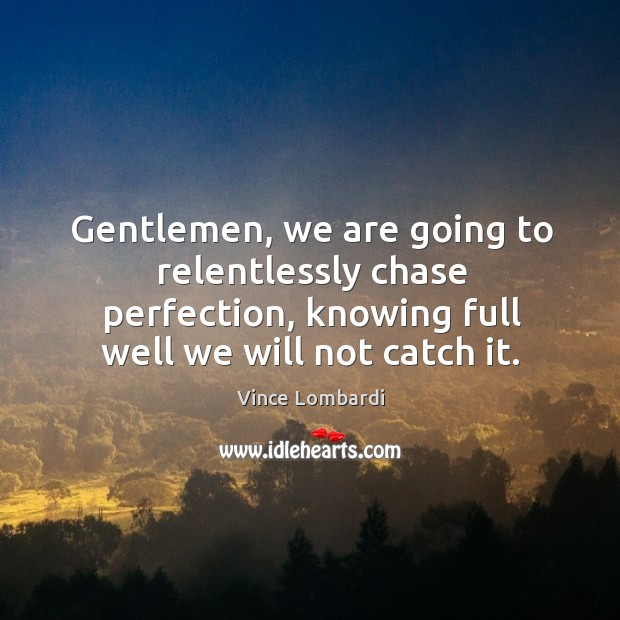 Image, Gentlemen, we are going to relentlessly chase perfection, knowing full well we