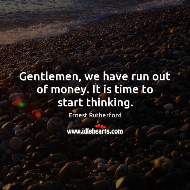 Image, Gentlemen, we have run out of money. It is time to start thinking.